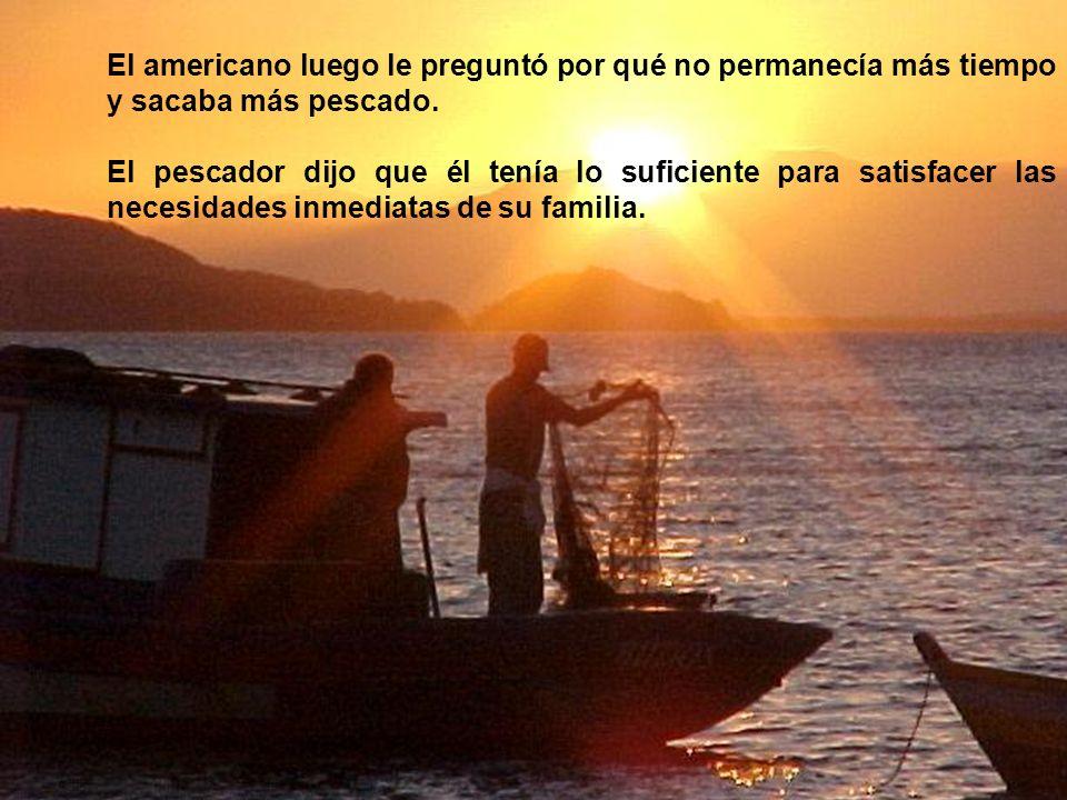 El americano luego le preguntó por qué no permanecía más tiempo y sacaba más pescado.