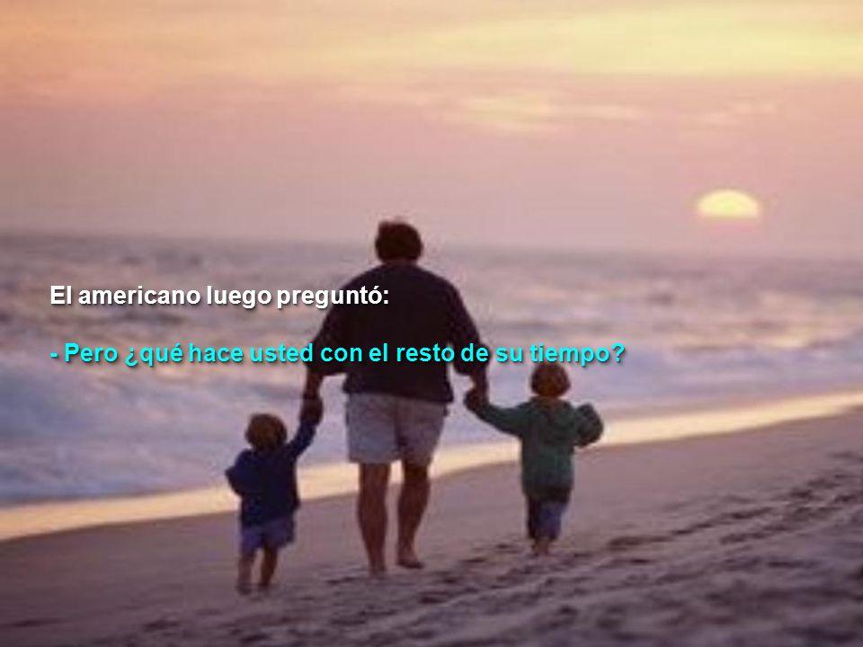 El americano luego preguntó: - Pero ¿qué hace usted con el resto de su tiempo.