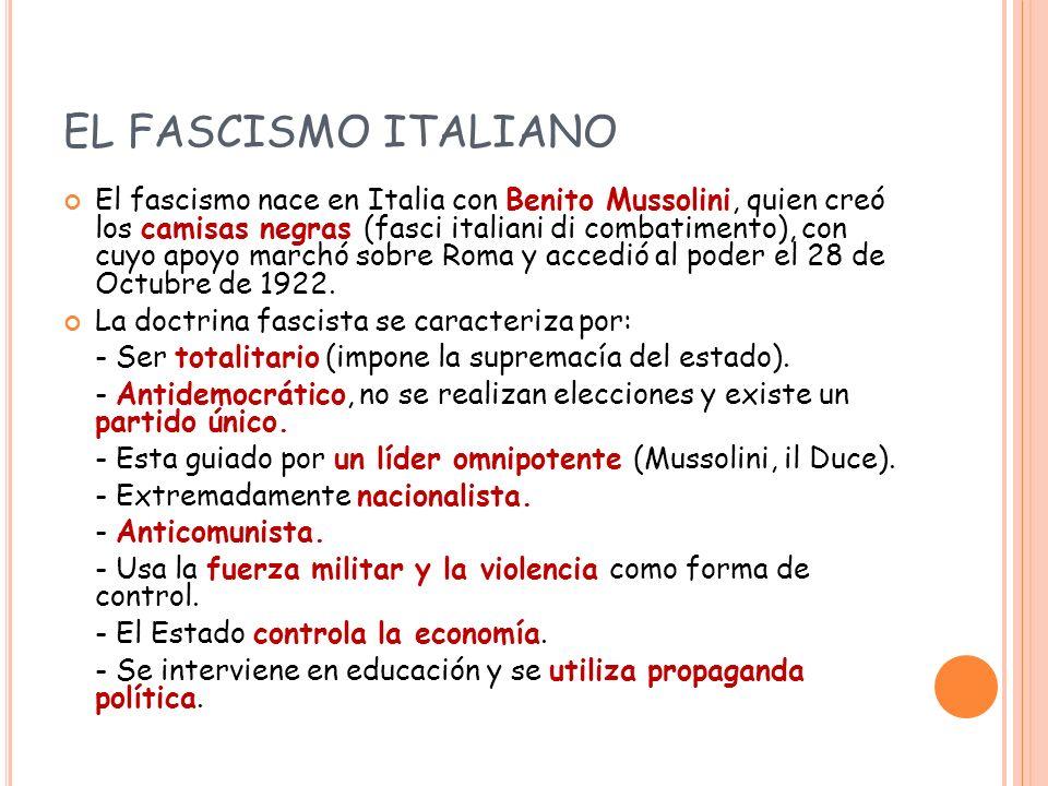 EL FASCISMO ITALIANO El fascismo nace en Italia con Benito Mussolini, quien creó los camisas negras (fasci italiani di combatimento), con cuyo apoyo marchó sobre Roma y accedió al poder el 28 de Octubre de 1922.