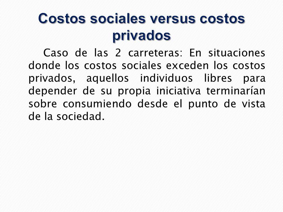 Caso de las 2 carreteras: En situaciones donde los costos sociales exceden los costos privados, aquellos individuos libres para depender de su propia iniciativa terminarían sobre consumiendo desde el punto de vista de la sociedad.