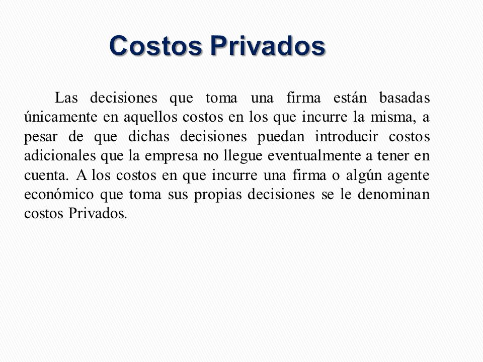 Costos Privados Las decisiones que toma una firma están basadas únicamente en aquellos costos en los que incurre la misma, a pesar de que dichas decisiones puedan introducir costos adicionales que la empresa no llegue eventualmente a tener en cuenta.