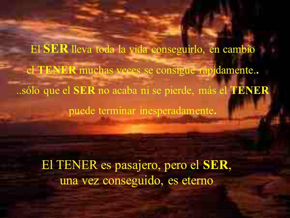 El SER lleva toda la vida conseguirlo, en cambio el TENER muchas veces se consigue rápidamente....sólo que el SER no acaba ni se pierde, más el TENER puede terminar inesperadamente.