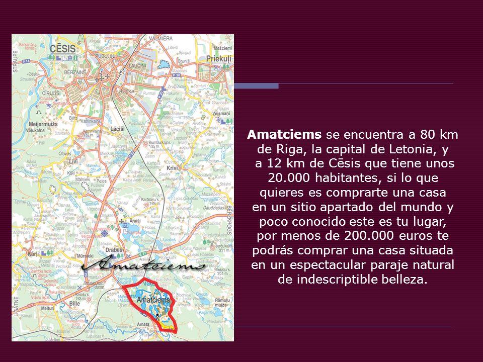 Amatciems se encuentra a 80 km de Riga, la capital de Letonia, y a 12 km de Cēsis que tiene unos 20.000 habitantes, si lo que quieres es comprarte una casa en un sitio apartado del mundo y poco conocido este es tu lugar, por menos de 200.000 euros te podrás comprar una casa situada en un espectacular paraje natural de indescriptible belleza.