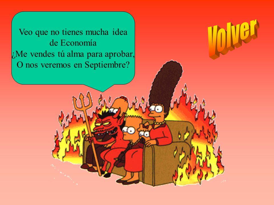 Veo que no tienes mucha idea de Economía ¿Me vendes tú alma para aprobar, O nos veremos en Septiembre?