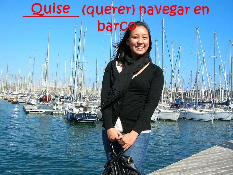 ________ (querer) navegar en barco Quise