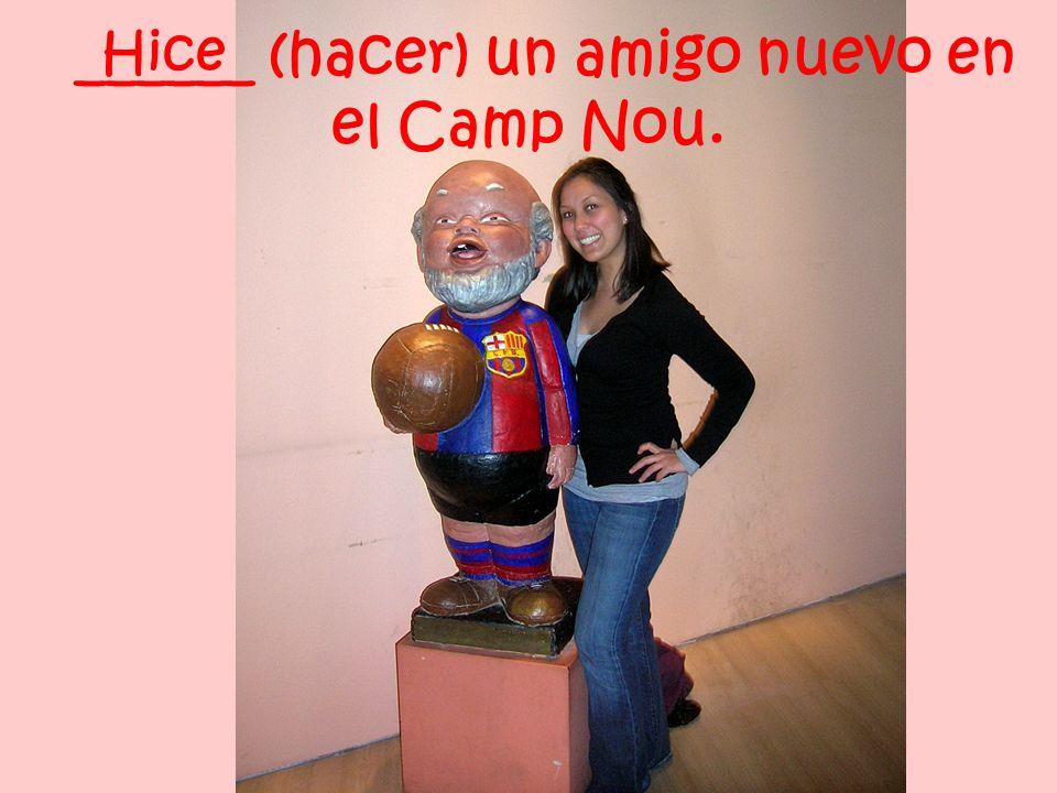 ______ (hacer) un amigo nuevo en el Camp Nou. Hice