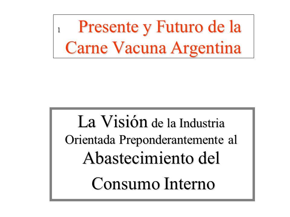1 Presente y Futuro de la Carne Vacuna Argentina 1 Presente y Futuro de la Carne Vacuna Argentina La Visión de la Industria Orientada Preponderantemente al Abastecimiento del Consumo Interno Consumo Interno