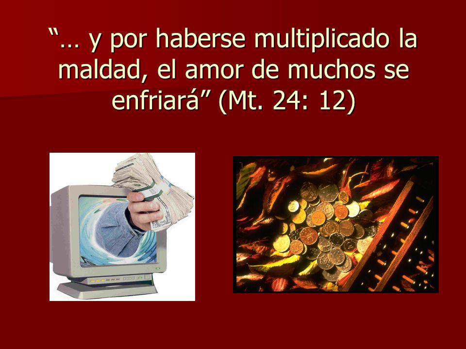 … y por haberse multiplicado la maldad, el amor de muchos se enfriará (Mt. 24: 12)