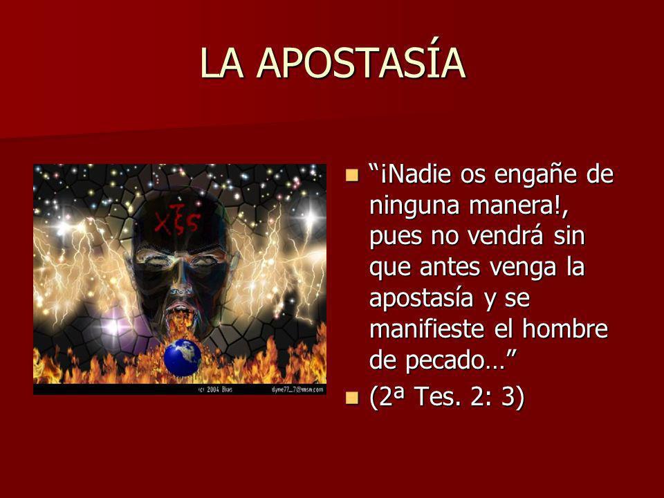 LA APOSTASÍA ¡Nadie os engañe de ninguna manera!, pues no vendrá sin que antes venga la apostasía y se manifieste el hombre de pecado… ¡Nadie os engañ