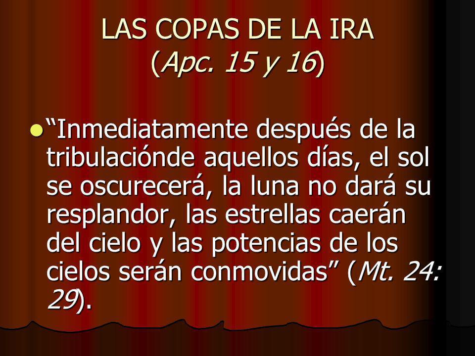 LAS COPAS DE LA IRA (Apc. 15 y 16) Inmediatamente después de la tribulaciónde aquellos días, el sol se oscurecerá, la luna no dará su resplandor, las