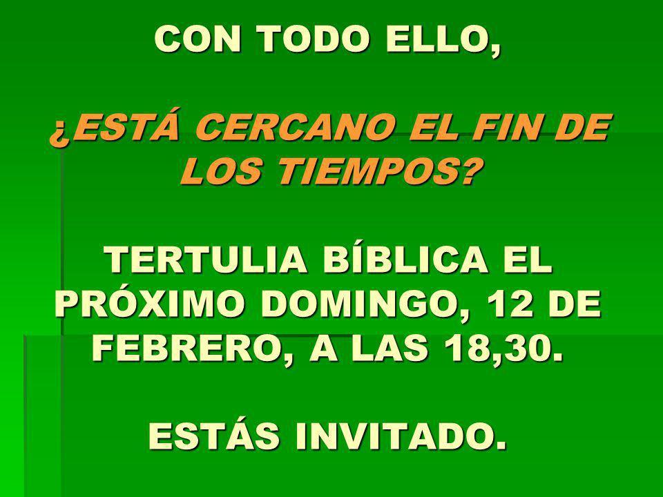 CON TODO ELLO, ¿ESTÁ CERCANO EL FIN DE LOS TIEMPOS? TERTULIA BÍBLICA EL PRÓXIMO DOMINGO, 12 DE FEBRERO, A LAS 18,30. ESTÁS INVITADO.
