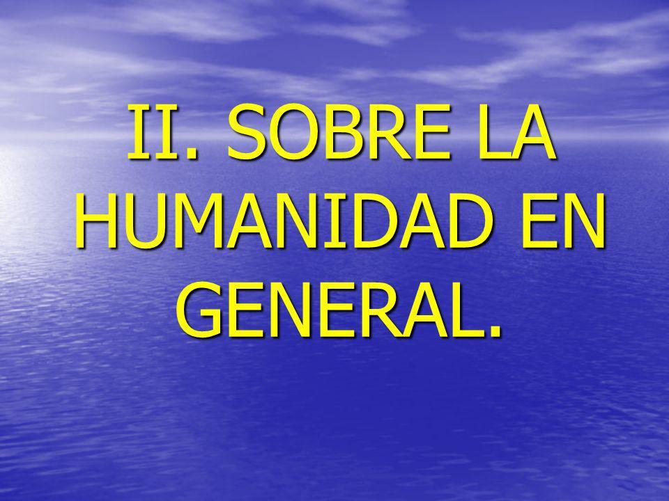 II. SOBRE LA HUMANIDAD EN GENERAL.