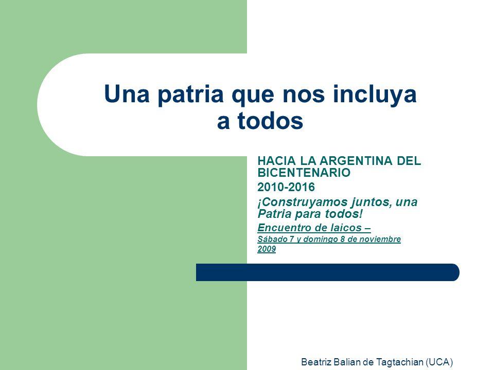 Beatriz Balian de Tagtachian (UCA) Una patria que nos incluya a todos HACIA LA ARGENTINA DEL BICENTENARIO 2010-2016 ¡Construyamos juntos, una Patria p