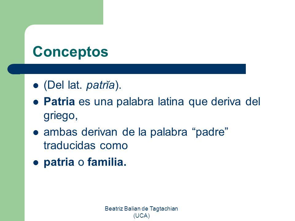Beatriz Balian de Tagtachian (UCA) Conceptos (Del lat. patrĭa). Patria es una palabra latina que deriva del griego, ambas derivan de la palabra padre