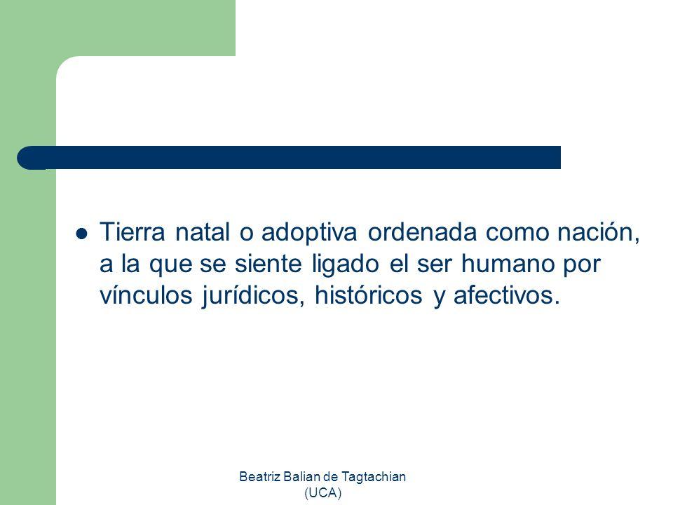 Beatriz Balian de Tagtachian (UCA) Tierra natal o adoptiva ordenada como nación, a la que se siente ligado el ser humano por vínculos jurídicos, histó
