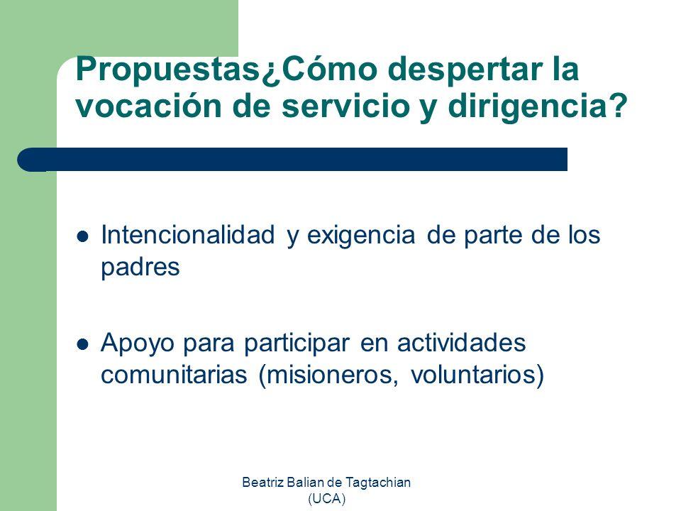 Beatriz Balian de Tagtachian (UCA) Propuestas¿Cómo despertar la vocación de servicio y dirigencia? Intencionalidad y exigencia de parte de los padres