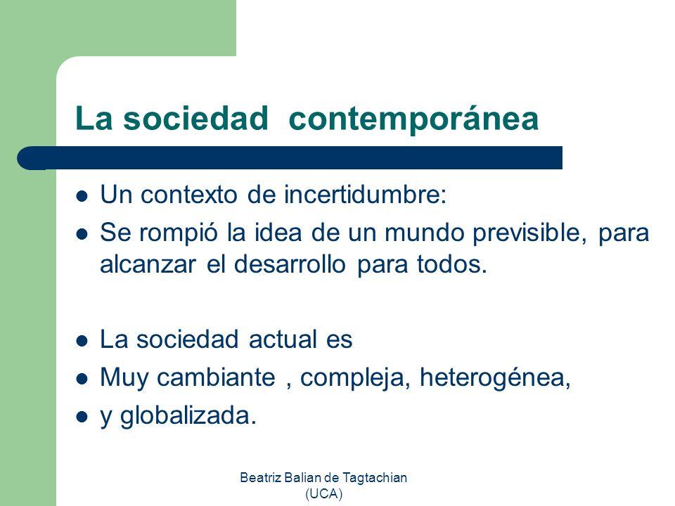 Beatriz Balian de Tagtachian (UCA) La sociedad contemporánea Un contexto de incertidumbre: Se rompió la idea de un mundo previsible, para alcanzar el