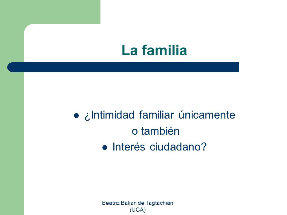 Beatriz Balian de Tagtachian (UCA) La familia ¿Intimidad familiar únicamente o también Interés ciudadano?