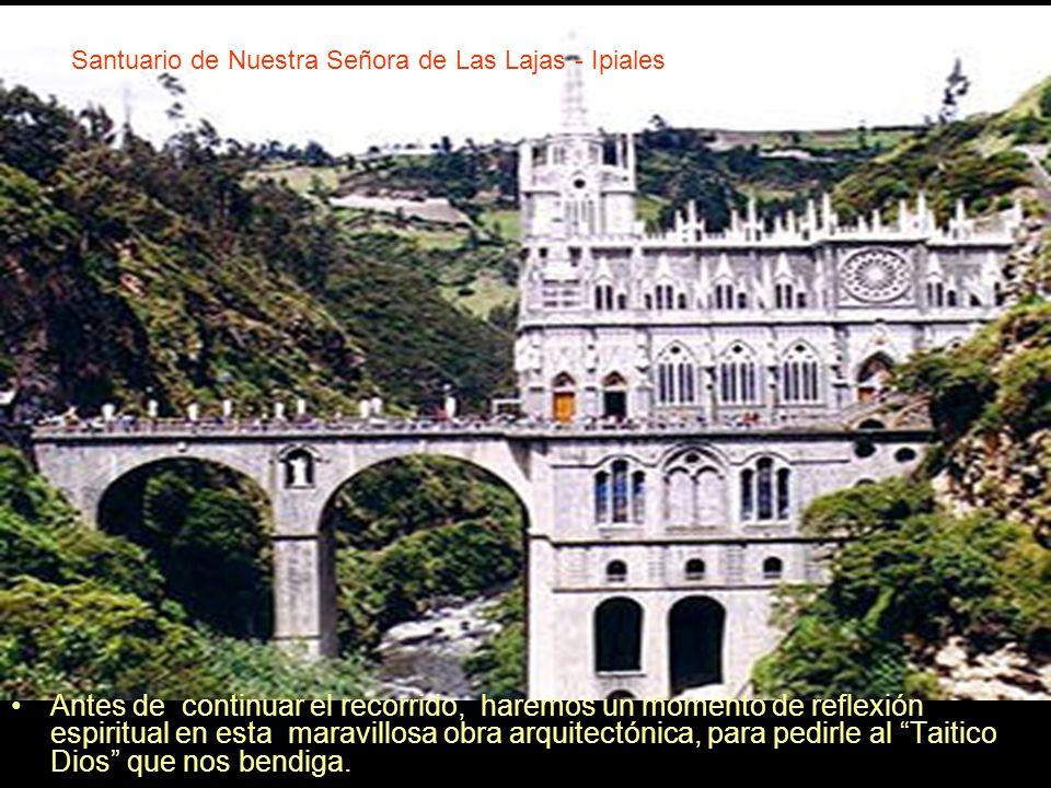 Santuario de Nuestra Señora de Las Lajas - Ipiales Antes de continuar el recorrido, haremos un momento de reflexión espiritual en esta maravillosa obr