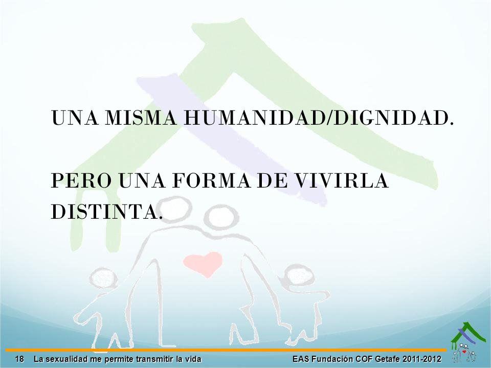 18 EAS Fundación COF Getafe 2011-2012 La sexualidad me permite transmitir la vida UNA MISMA HUMANIDAD/DIGNIDAD. PERO UNA FORMA DE VIVIRLA DISTINTA.