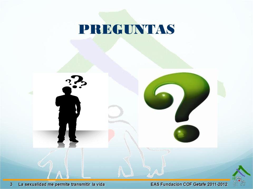 3 EAS Fundación COF Getafe 2011-2012 La sexualidad me permite transmitir la vida La sexualidad me permite transmitir la vida PREGUNTAS