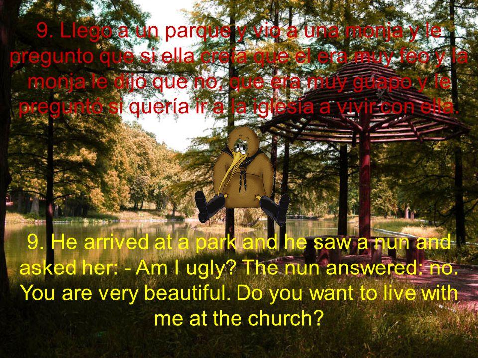 9. Llego a un parque y vio a una monja y le pregunto que si ella creía que el era muy feo y la monja le dijo que no, que era muy guapo y le preguntó s