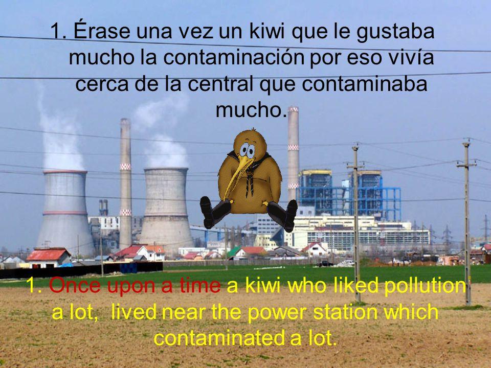1. Érase una vez un kiwi que le gustaba mucho la contaminación por eso vivía cerca de la central que contaminaba mucho. 1. Once upon a time a kiwi who