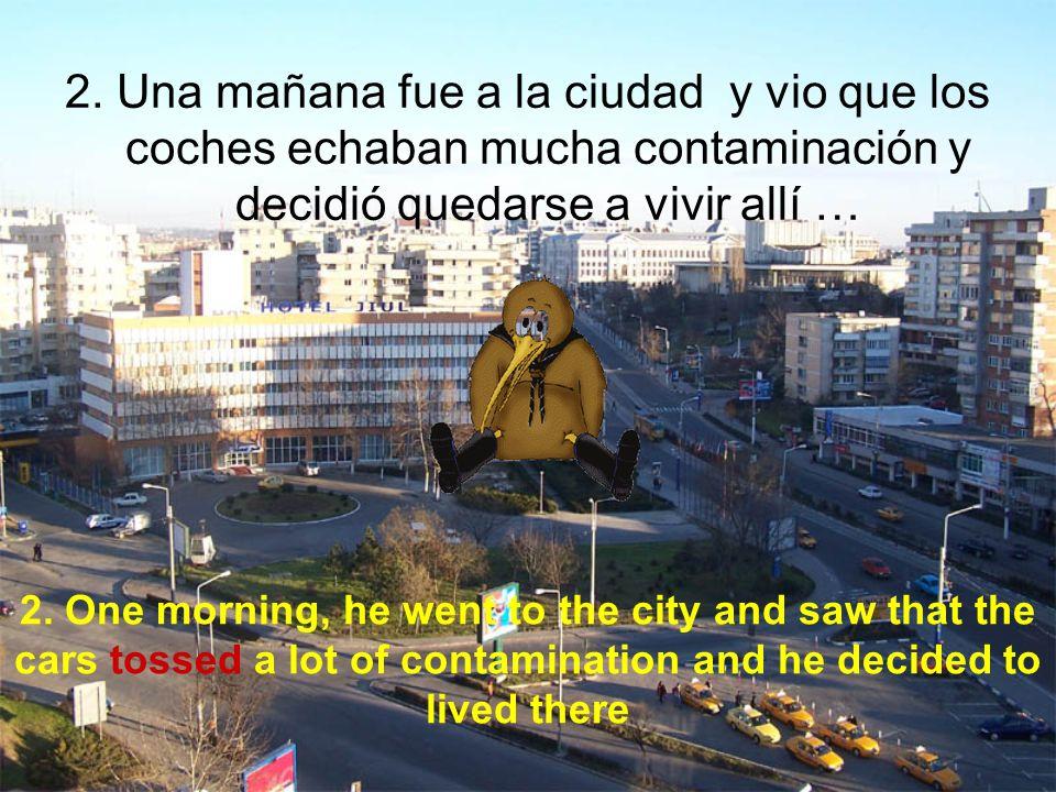 2. Una mañana fue a la ciudad y vio que los coches echaban mucha contaminación y decidió quedarse a vivir allí … 2. One morning, he went to the city a