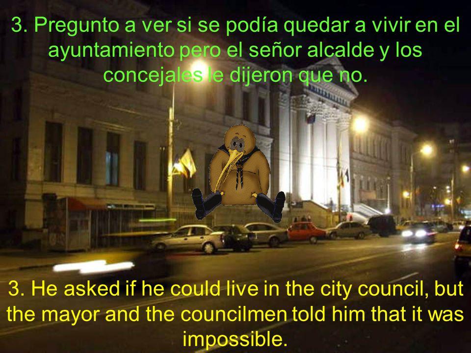 3. Pregunto a ver si se podía quedar a vivir en el ayuntamiento pero el señor alcalde y los concejales le dijeron que no. 3. He asked if he could live