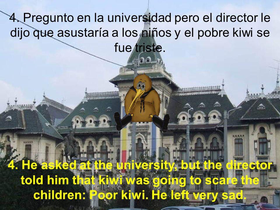 4. Pregunto en la universidad pero el director le dijo que asustaría a los niños y el pobre kiwi se fue triste. 4. He asked at the university, but the