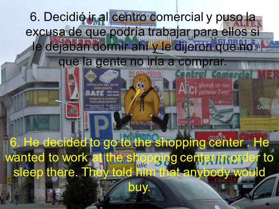 6. Decidió ir al centro comercial y puso la excusa de que podría trabajar para ellos si le dejaban dormir ahí y le dijeron que no que la gente no iría