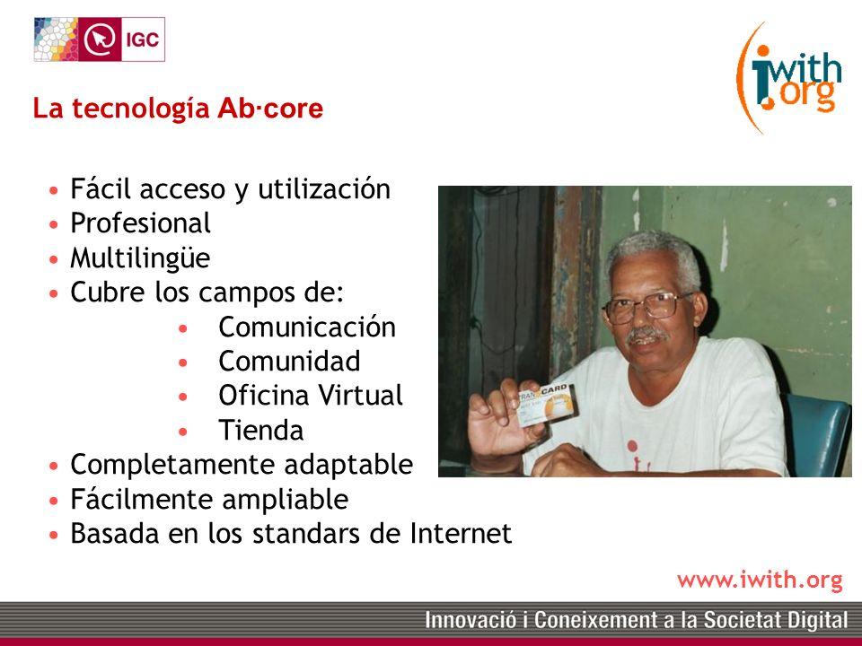 www.iwith.org La tecnología Ab·core Fácil acceso y utilización Profesional Multilingüe Cubre los campos de: Comunicación Comunidad Oficina Virtual Tienda Completamente adaptable Fácilmente ampliable Basada en los standars de Internet