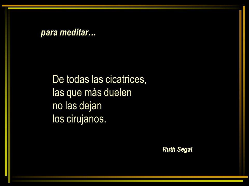 Ruth Segal De todas las cicatrices, las que más duelen no las dejan los cirujanos. para meditar…