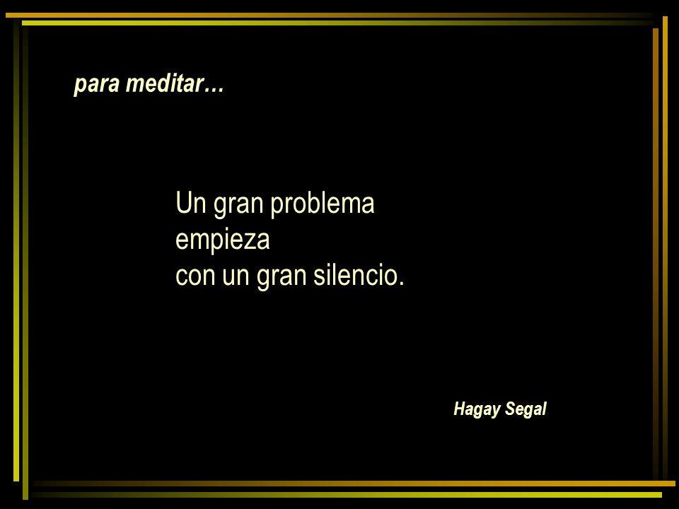 para meditar… Hagay Segal Un gran problema empieza con un gran silencio.