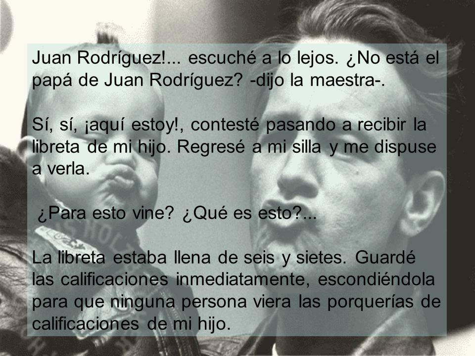 Juan Rodríguez!... escuché a lo lejos. ¿No está el papá de Juan Rodríguez? -dijo la maestra-. Sí, sí, ¡aquí estoy!, contesté pasando a recibir la libr