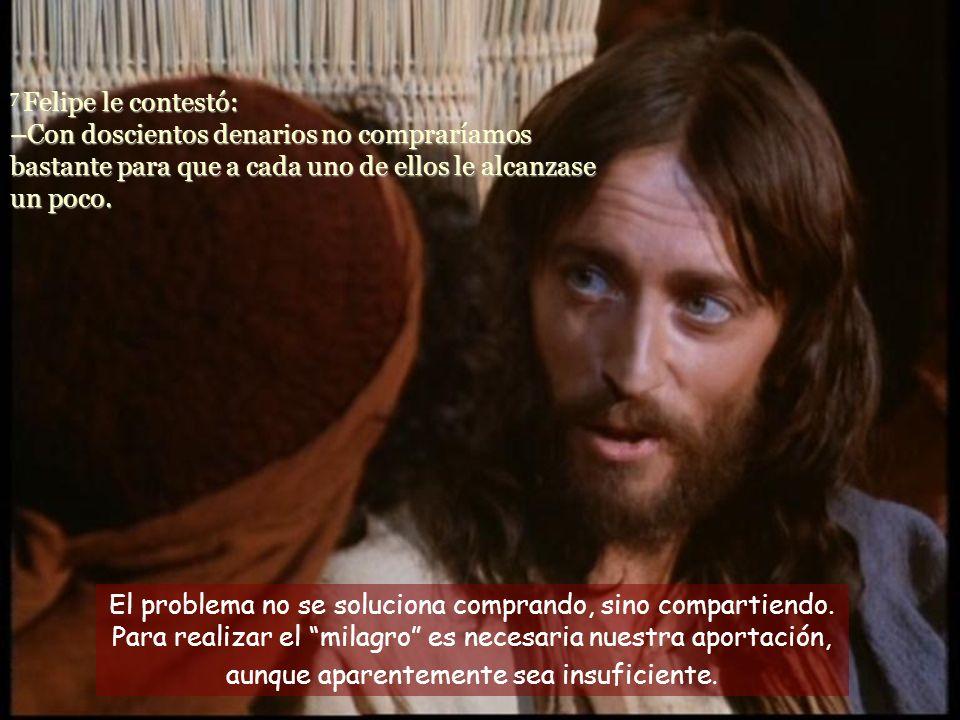 7 Felipe le contestó: –Con doscientos denarios no compraríamos bastante para que a cada uno de ellos le alcanzase un poco.