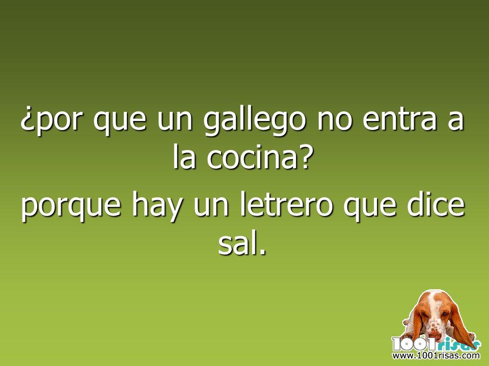¿por que un gallego no entra a la cocina? porque hay un letrero que dice sal.