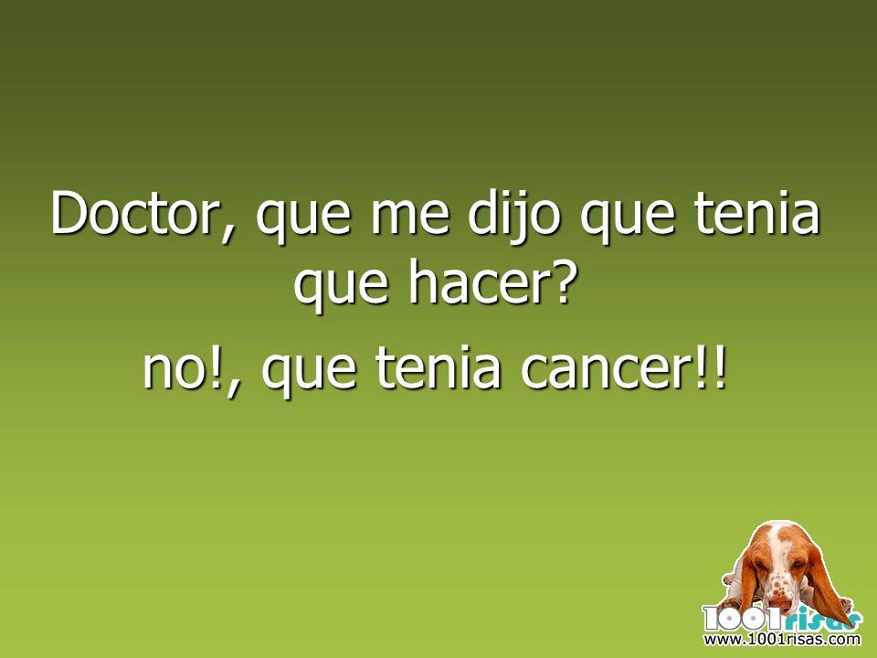 Doctor, que me dijo que tenia que hacer? no!, que tenia cancer!!