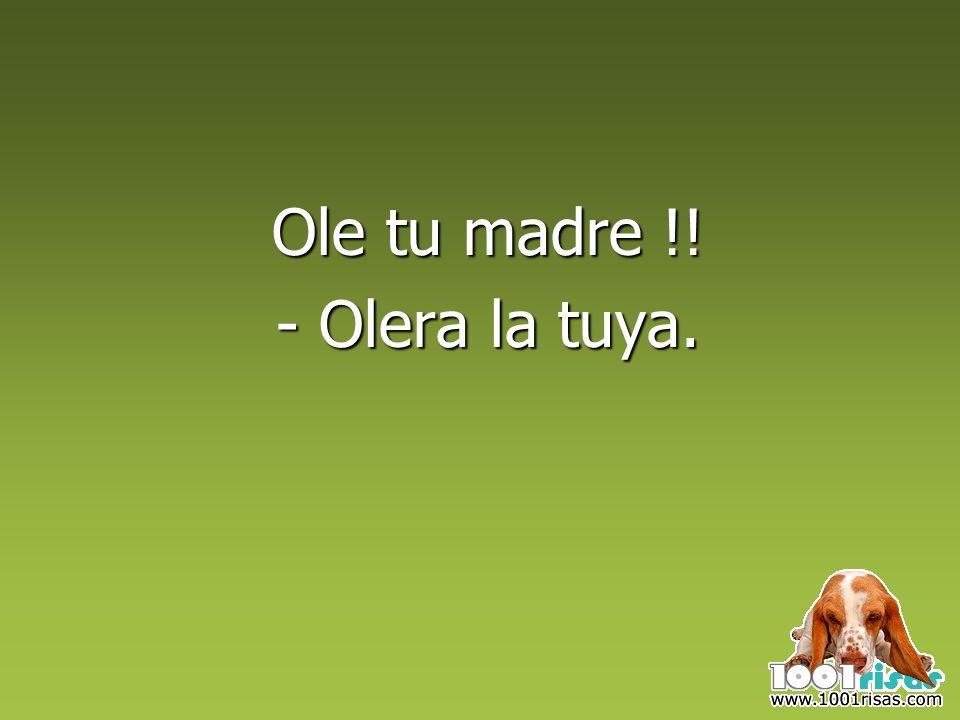 Ole tu madre !! - Olera la tuya.
