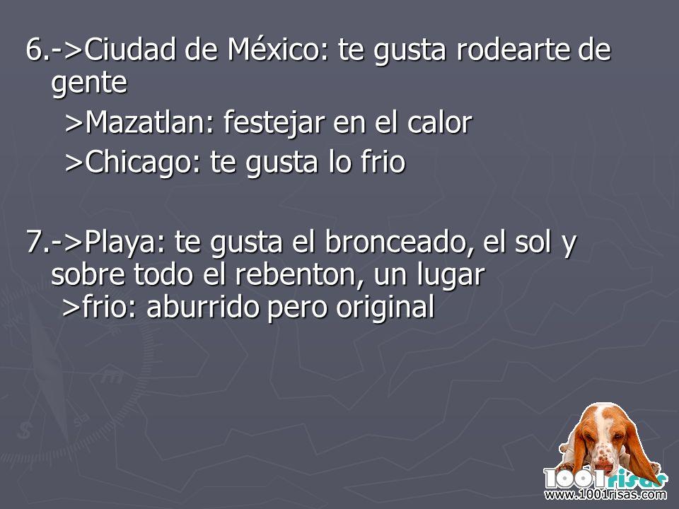 6.->Ciudad de México: te gusta rodearte de gente >Mazatlan: festejar en el calor >Mazatlan: festejar en el calor >Chicago: te gusta lo frio >Chicago: