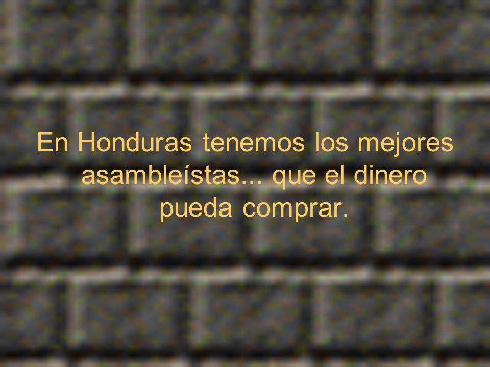 En Honduras tenemos los mejores asambleístas... que el dinero pueda comprar.