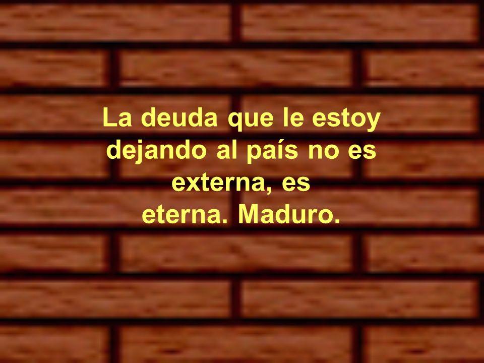 La deuda que le estoy dejando al país no es externa, es eterna. Maduro.