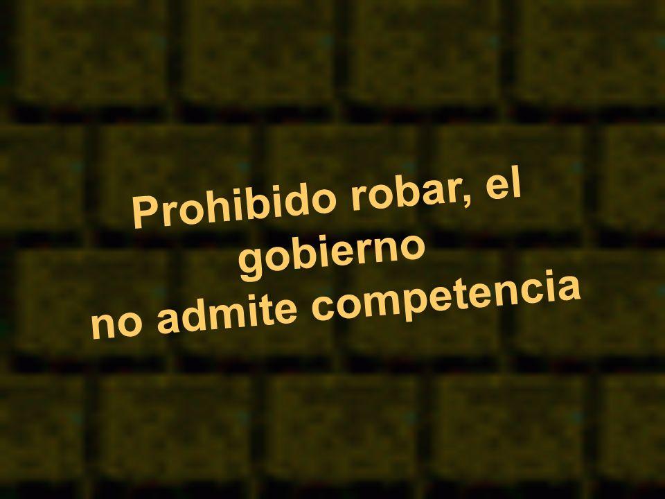 Prohibido robar, el gobierno no admite competencia