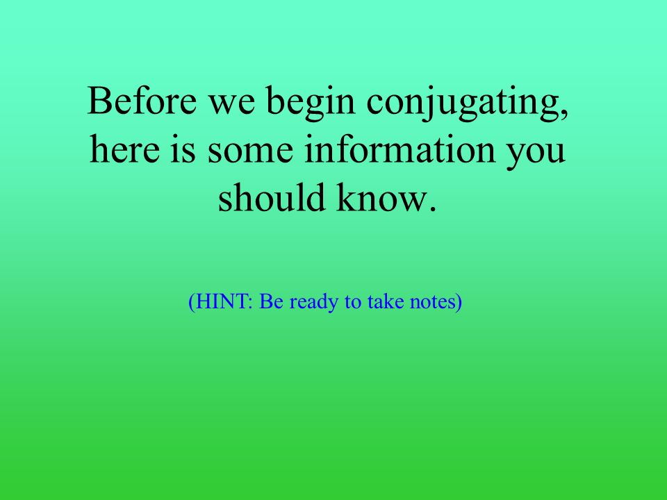 Before we begin conjugating, here is some information you should know.