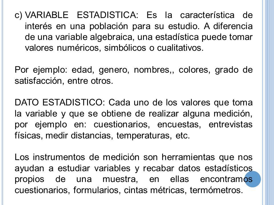 c)VARIABLE ESTADISTICA: Es la característica de interés en una población para su estudio. A diferencia de una variable algebraica, una estadística pue