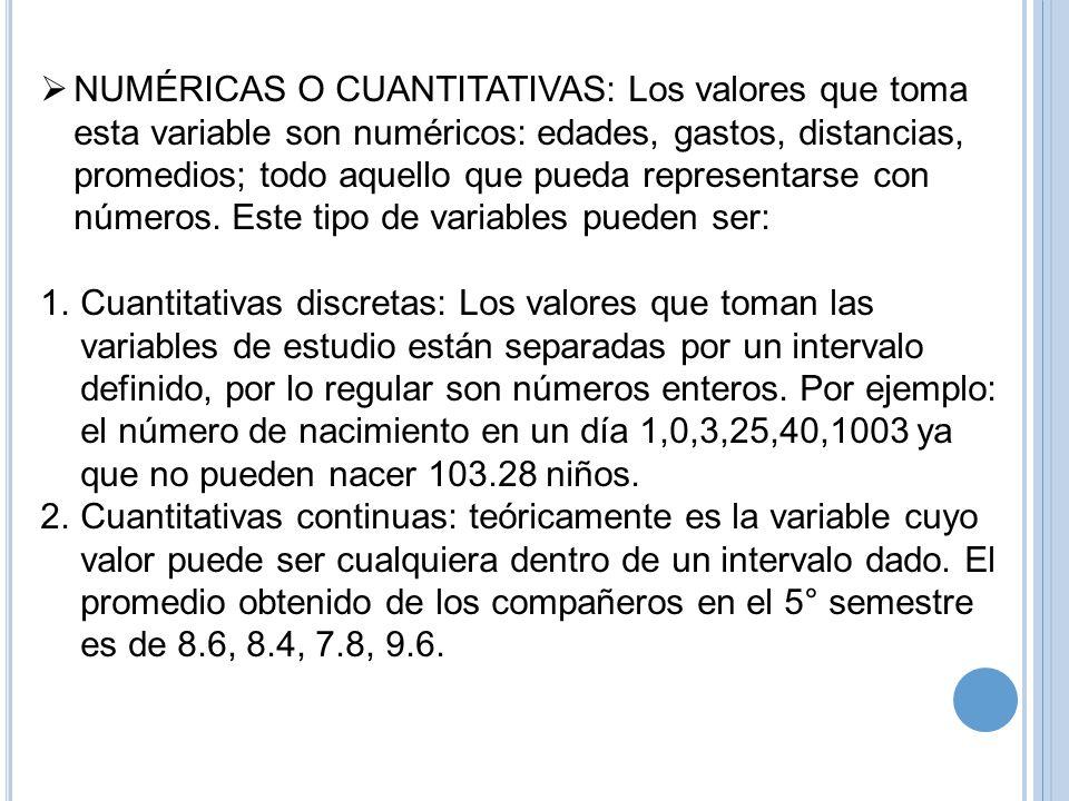 NUMÉRICAS O CUANTITATIVAS: Los valores que toma esta variable son numéricos: edades, gastos, distancias, promedios; todo aquello que pueda representar