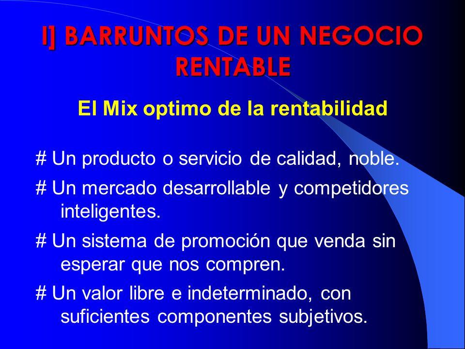 I] BARRUNTOS DE UN NEGOCIO RENTABLE El Mix optimo de la rentabilidad # Un producto o servicio de calidad, noble. # Un mercado desarrollable y competid