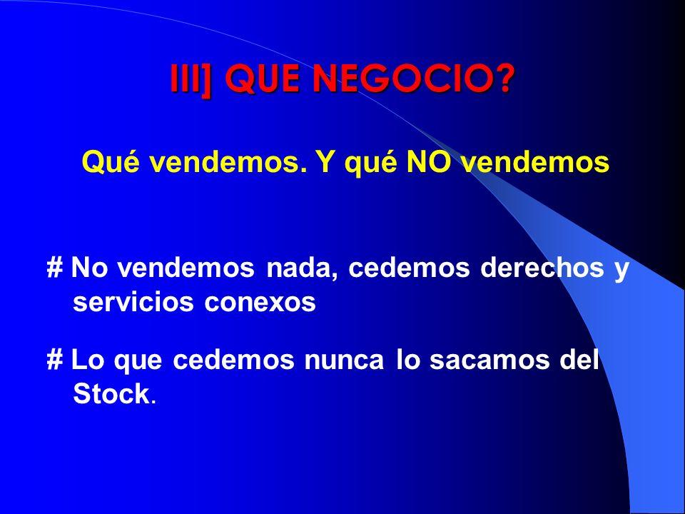 III] QUE NEGOCIO? # No vendemos nada, cedemos derechos y servicios conexos # Lo que cedemos nunca lo sacamos del Stock. Qué vendemos. Y qué NO vendemo