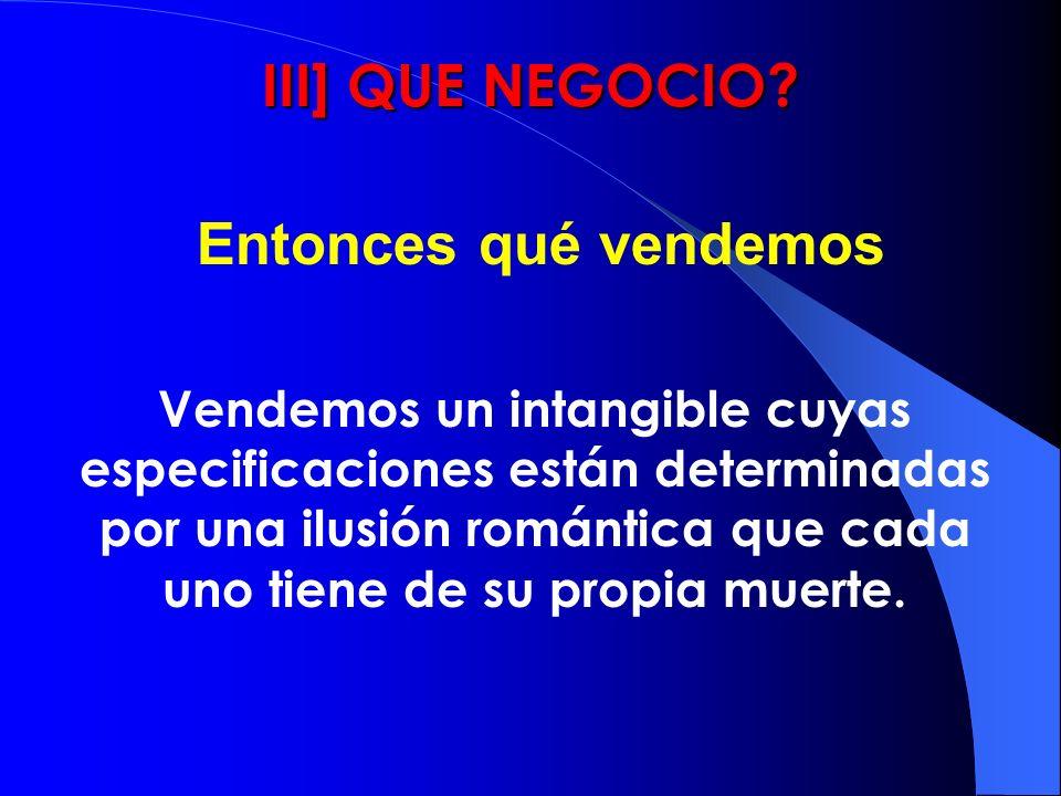 III] QUE NEGOCIO? Vendemos un intangible cuyas especificaciones están determinadas por una ilusión romántica que cada uno tiene de su propia muerte. E