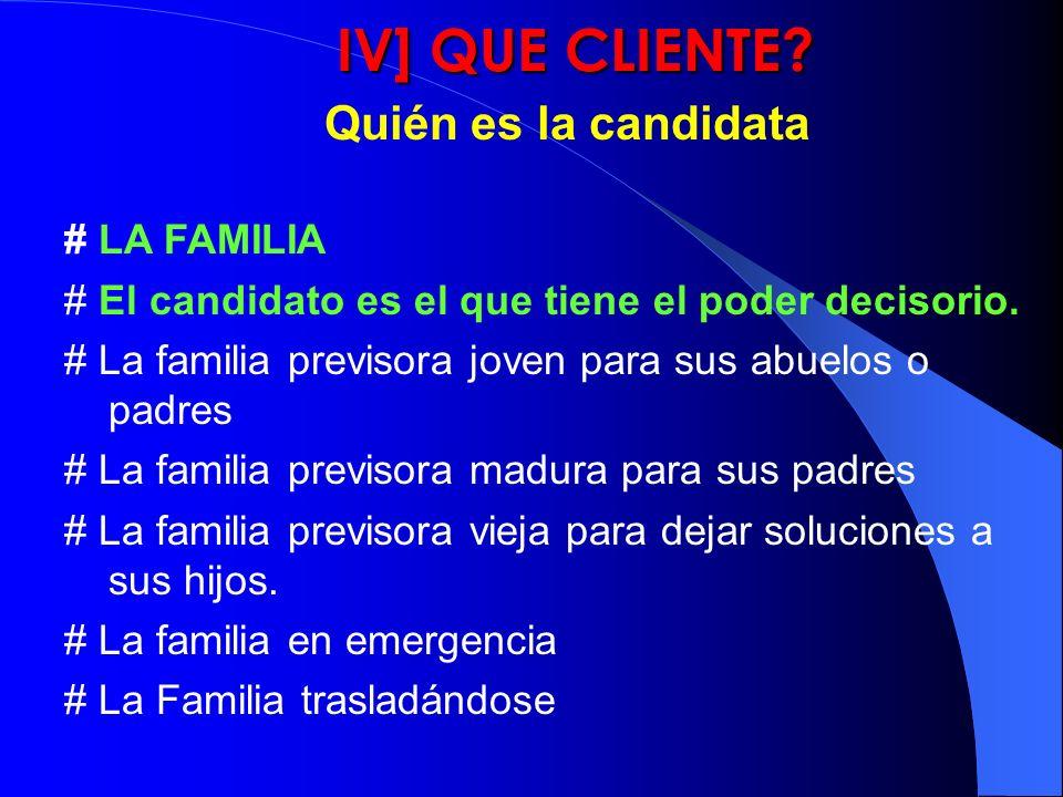 IV] QUE CLIENTE? Quién es la candidata # LA FAMILIA # El candidato es el que tiene el poder decisorio. # La familia previsora joven para sus abuelos o